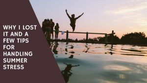 Why I lost It and A Few Tips For Handling Summer Stress