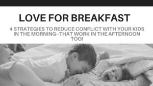 Love for Breakfast:  Four Proven Strategies to Reduce Conflict and Increase Cooperation with Your Kids in the Morning–that Work in the Afternoon too!